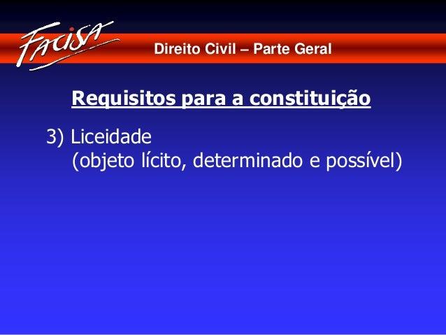 Direito Civil – Parte Geral  Requisitos para a constituição  3) Liceidade  (objeto lícito, determinado e possível)