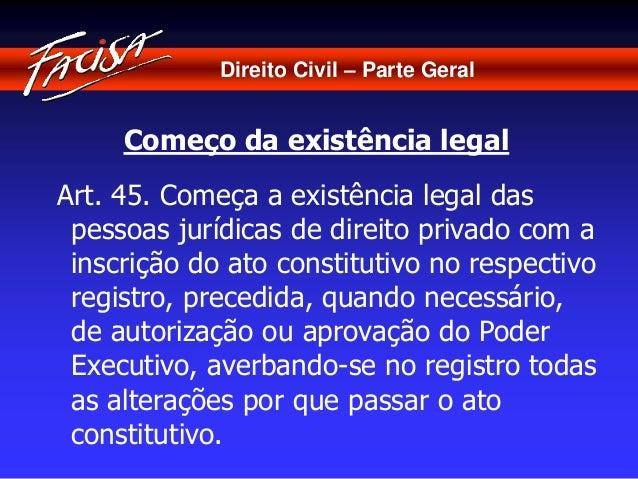 Direito Civil – Parte Geral  Começo da existência legal  Art. 45. Começa a existência legal das  pessoas jurídicas de dire...