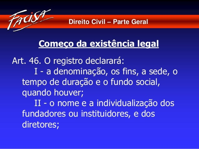 Direito Civil – Parte Geral  Começo da existência legal  Art. 46. O registro declarará:  I - a denominação, os fins, a sed...
