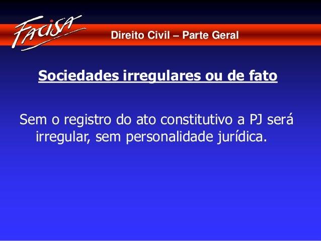 Direito Civil – Parte Geral  Sociedades irregulares ou de fato  Sem o registro do ato constitutivo a PJ será  irregular, s...