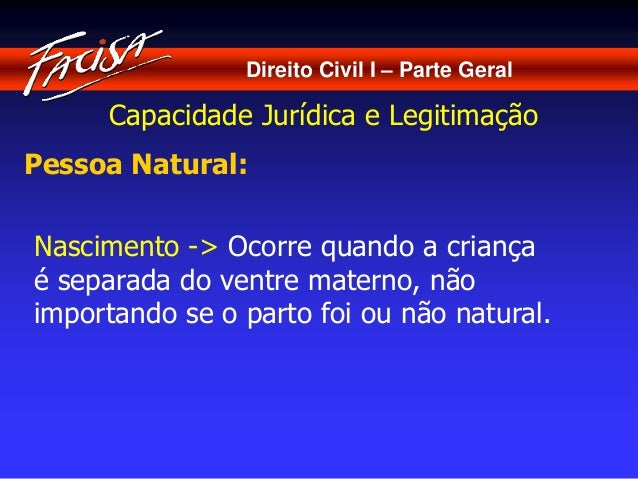 Direito Civil I – Parte Geral  Capacidade Jurídica e Legitimação  Pessoa Natural:  Nascimento -> Ocorre quando a criança  ...