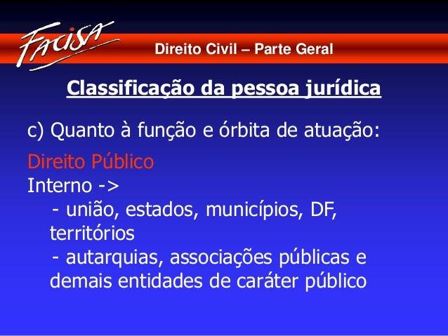 Direito Civil – Parte Geral  Classificação da pessoa jurídica  c) Quanto à função e órbita de atuação:  Direito Público  I...