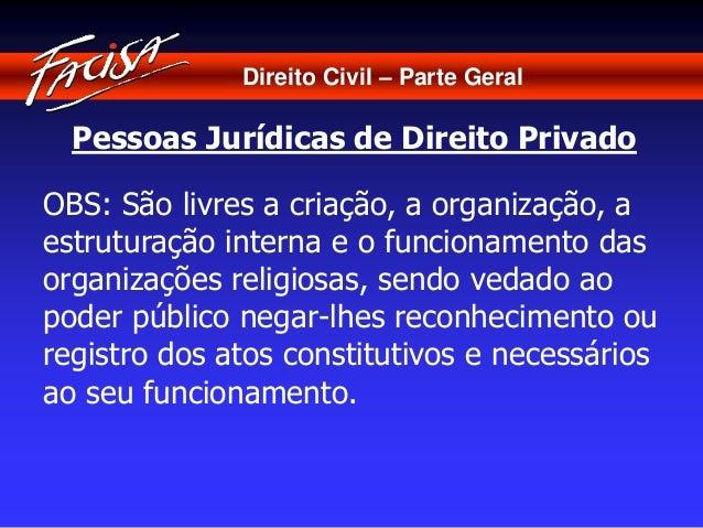 Direito Civil – Parte Geral  Pessoas Jurídicas de Direito Privado  OBS: São livres a criação, a organização, a  estruturaç...