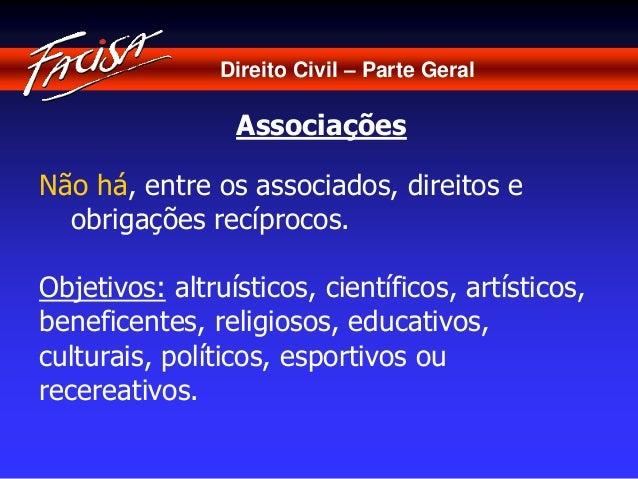 Direito Civil – Parte Geral  Associações  Não há, entre os associados, direitos e  obrigações recíprocos.  Objetivos: altr...