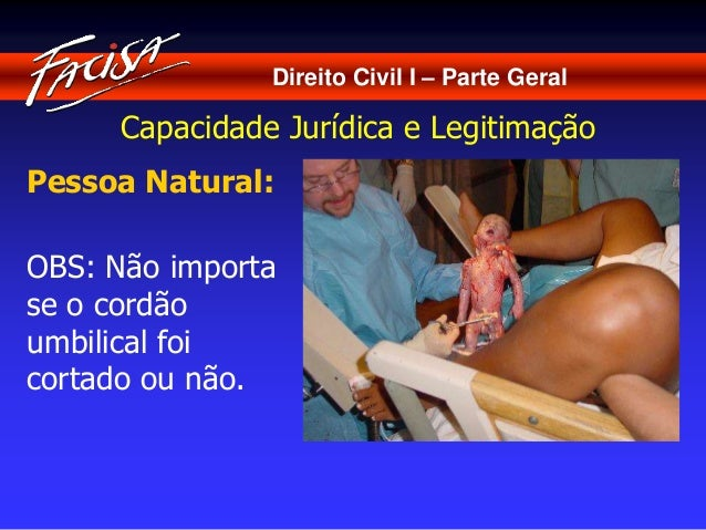 Direito Civil I – Parte Geral  Capacidade Jurídica e Legitimação  Pessoa Natural:  OBS: Não importa  se o cordão  umbilica...