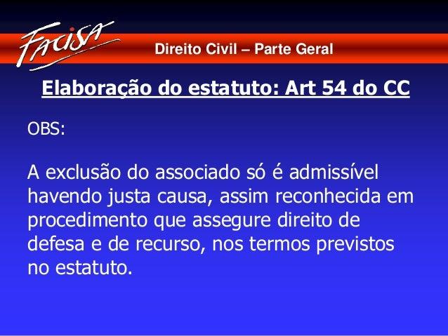Direito Civil – Parte Geral  Elaboração do estatuto: Art 54 do CC  OBS:  A exclusão do associado só é admissível  havendo ...