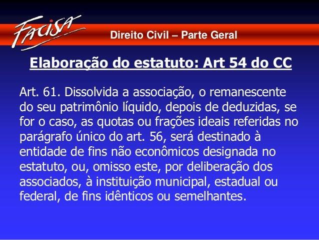 Direito Civil – Parte Geral  Elaboração do estatuto: Art 54 do CC  Art. 61. Dissolvida a associação, o remanescente  do se...