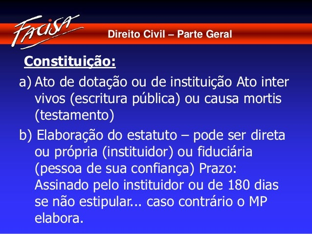 Direito Civil – Parte Geral  Constituição:  a) Ato de dotação ou de instituição Ato inter  vivos (escritura pública) ou ca...