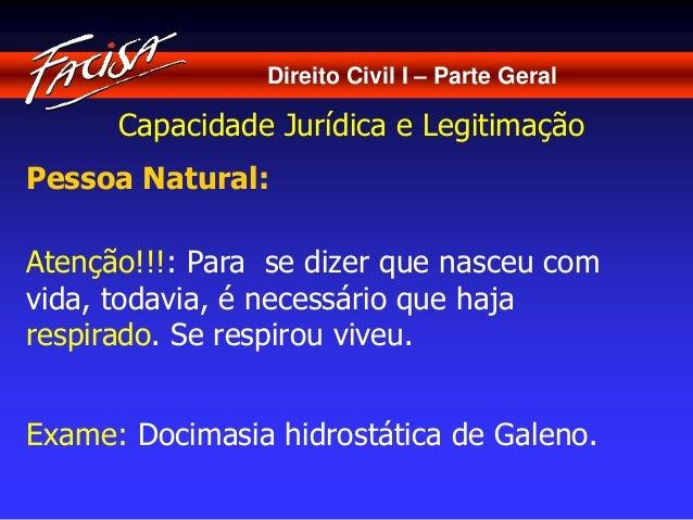 Direito Civil I – Parte Geral  Capacidade Jurídica e Legitimação  Pessoa Natural:  Atenção!!!: Para se dizer que nasceu co...