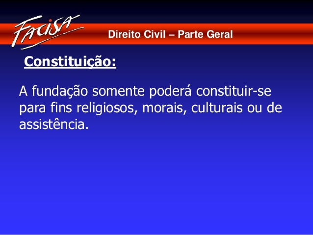 Direito Civil – Parte Geral  Constituição:  A fundação somente poderá constituir-se  para fins religiosos, morais, cultura...