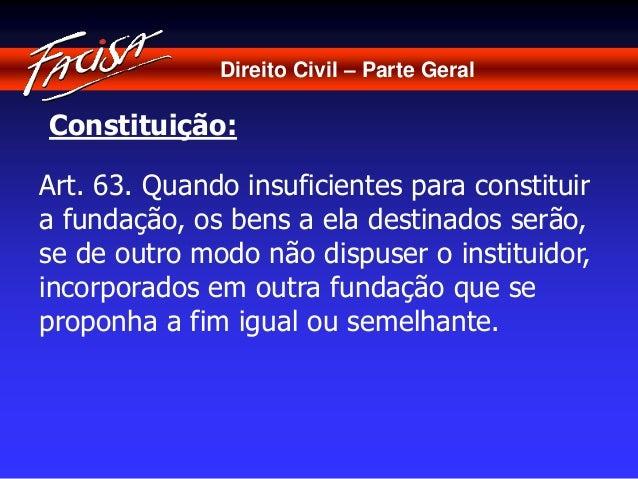 Direito Civil – Parte Geral  Constituição:  Art. 63. Quando insuficientes para constituir  a fundação, os bens a ela desti...