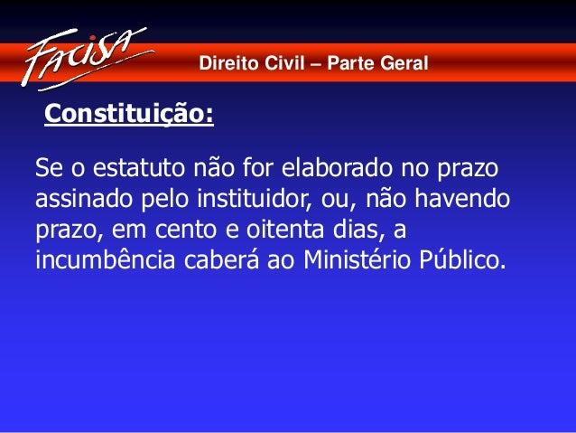 Direito Civil – Parte Geral  Constituição:  Se o estatuto não for elaborado no prazo  assinado pelo instituidor, ou, não h...