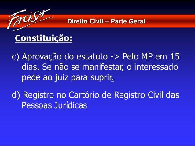 Direito Civil – Parte Geral  Constituição:  c) Aprovação do estatuto -> Pelo MP em 15  dias. Se não se manifestar, o inter...