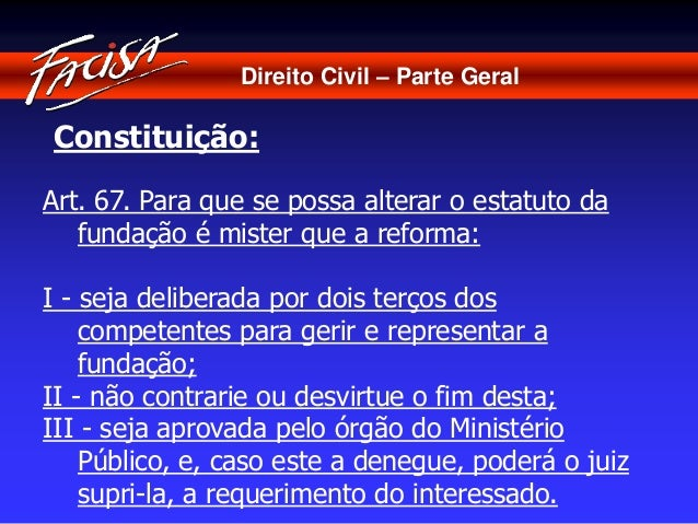 Direito Civil – Parte Geral  Constituição:  Art. 67. Para que se possa alterar o estatuto da  fundação é mister que a refo...