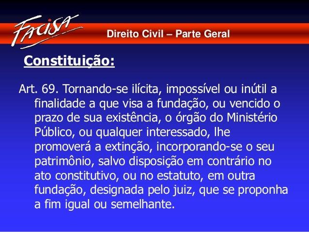 Direito Civil – Parte Geral  Constituição:  Art. 69. Tornando-se ilícita, impossível ou inútil a  finalidade a que visa a ...