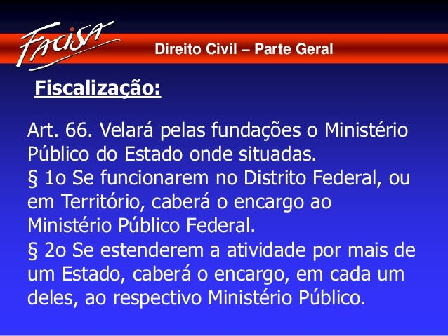 Direito Civil – Parte Geral  Fiscalização:  Art. 66. Velará pelas fundações o Ministério  Público do Estado onde situadas....