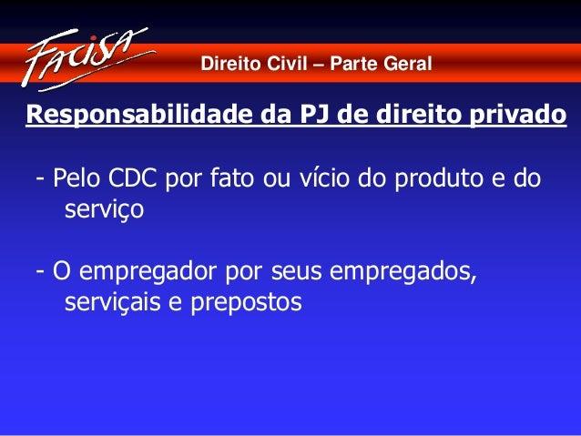 Direito Civil – Parte Geral  Responsabilidade da PJ de direito privado  - Pelo CDC por fato ou vício do produto e do  serv...