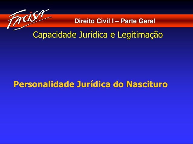 Direito Civil I – Parte Geral  Capacidade Jurídica e Legitimação  Personalidade Jurídica do Nascituro