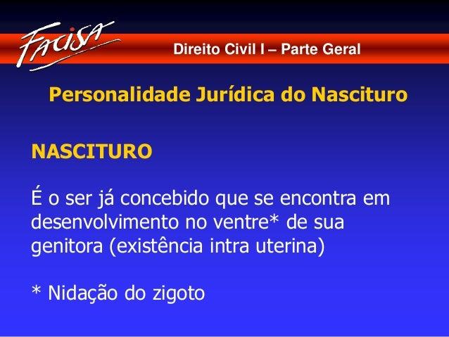 Direito Civil I – Parte Geral  Personalidade Jurídica do Nascituro  NASCITURO  É o ser já concebido que se encontra em  de...