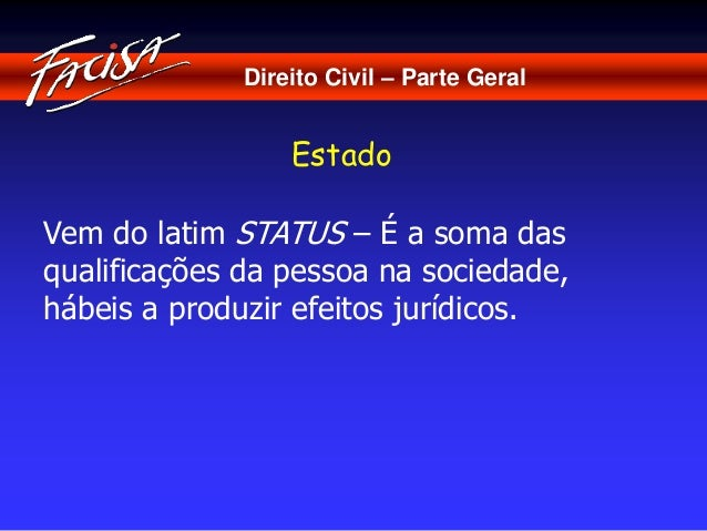 Direito Civil – Parte Geral  Estado  Vem do latim STATUS – É a soma das  qualificações da pessoa na sociedade,  hábeis a p...