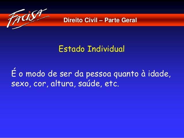 Direito Civil – Parte Geral  Estado Individual  É o modo de ser da pessoa quanto à idade,  sexo, cor, altura, saúde, etc.