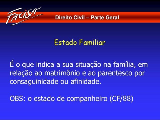 Direito Civil – Parte Geral  Estado Familiar  É o que indica a sua situação na família, em  relação ao matrimônio e ao par...