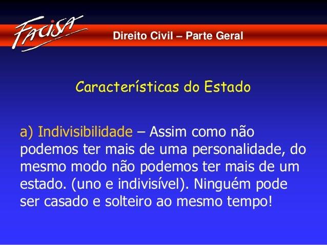 Direito Civil – Parte Geral  Características do Estado  a) Indivisibilidade – Assim como não  podemos ter mais de uma pers...