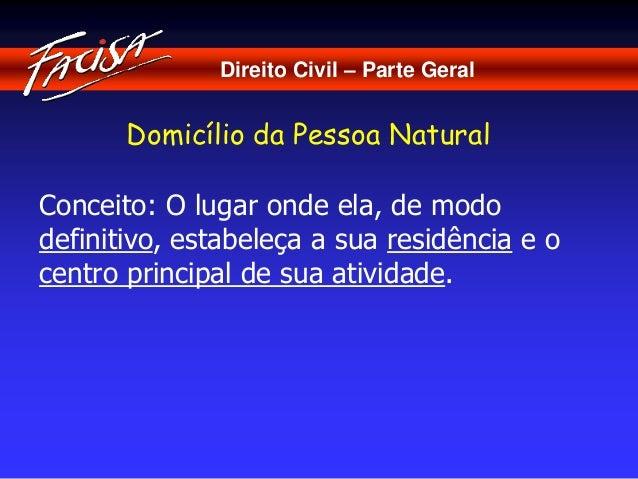Direito Civil – Parte Geral  Domicílio da Pessoa Natural  Conceito: O lugar onde ela, de modo  definitivo, estabeleça a su...