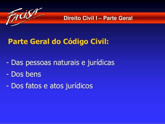Direito Civil I – Parte Geral  Parte Geral do Código Civil:  - Das pessoas naturais e jurídicas  - Dos bens  - Dos fatos e...