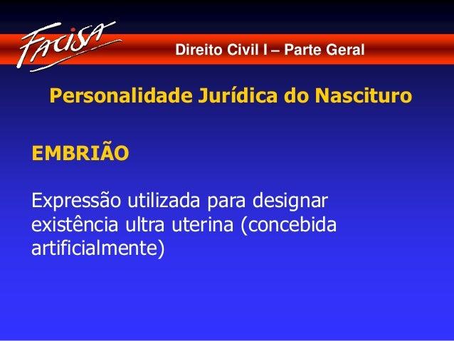 Direito Civil I – Parte Geral  Personalidade Jurídica do Nascituro  EMBRIÃO  Expressão utilizada para designar  existência...