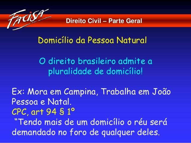 Direito Civil – Parte Geral  Domicílio da Pessoa Natural  O direito brasileiro admite a  pluralidade de domicílio!  Ex: Mo...