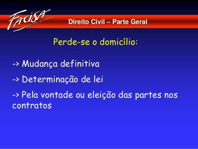 Direito Civil – Parte Geral  Perde-se o domicílio:  -> Mudança definitiva  -> Determinação de lei  -> Pela vontade ou elei...