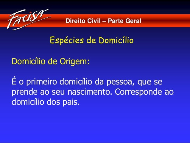 Direito Civil – Parte Geral  Espécies de Domicílio  Domicílio de Origem:  É o primeiro domicílio da pessoa, que se  prende...