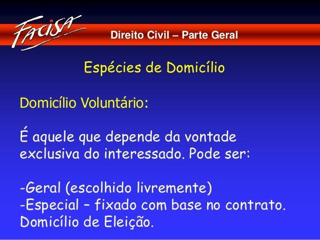 Direito Civil – Parte Geral  Espécies de Domicílio  Domicílio Voluntário:  É aquele que depende da vontade  exclusiva do i...