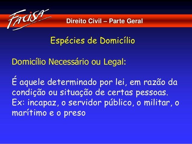 Direito Civil – Parte Geral  Espécies de Domicílio  Domicílio Necessário ou Legal:  É aquele determinado por lei, em razão...