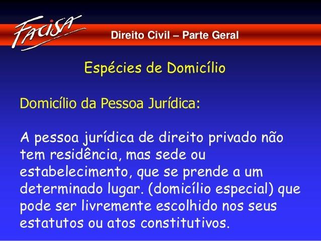 Direito Civil – Parte Geral  Espécies de Domicílio  Domicílio da Pessoa Jurídica:  A pessoa jurídica de direito privado nã...