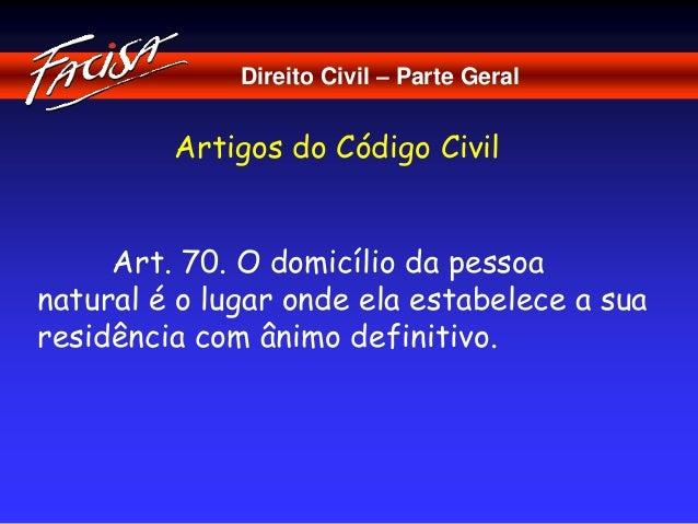 Direito Civil – Parte Geral  Artigos do Código Civil  Art. 70. O domicílio da pessoa  natural é o lugar onde ela estabelec...