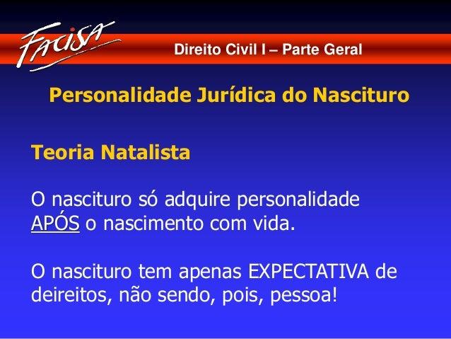 Direito Civil I – Parte Geral  Personalidade Jurídica do Nascituro  Teoria Natalista  O nascituro só adquire personalidade...