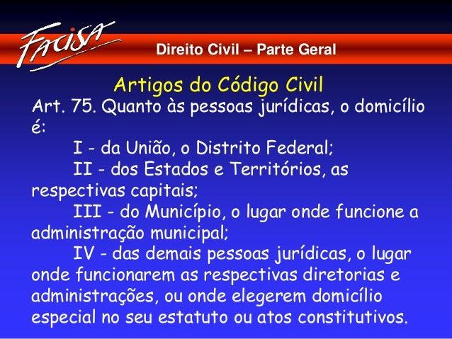 Direito Civil – Parte Geral  Artigos do Código Civil  Art. 75. Quanto às pessoas jurídicas, o domicílio  é:  I - da União,...