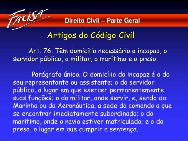 Direito Civil – Parte Geral  Artigos do Código Civil  Art. 76. Têm domicílio necessário o incapaz, o  servidor público, o ...