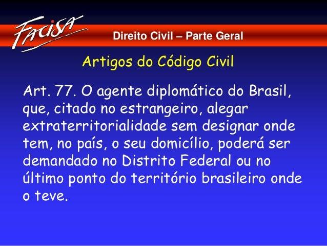 Direito Civil – Parte Geral  Artigos do Código Civil  Art. 77. O agente diplomático do Brasil,  que, citado no estrangeiro...