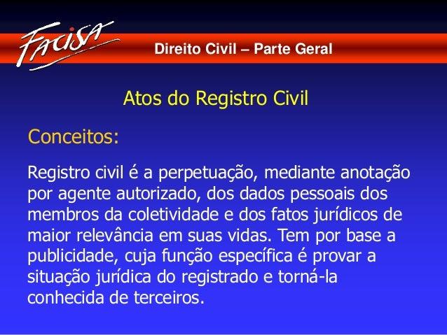 Direito Civil – Parte Geral  Atos do Registro Civil  Conceitos:  Registro civil é a perpetuação, mediante anotação  por ag...