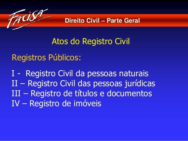 Direito Civil – Parte Geral  Atos do Registro Civil  Registros Públicos:  I - Registro Civil da pessoas naturais  II – Reg...