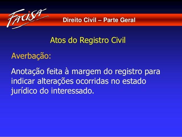 Direito Civil – Parte Geral  Atos do Registro Civil  Averbação:  Anotação feita à margem do registro para  indicar alteraç...