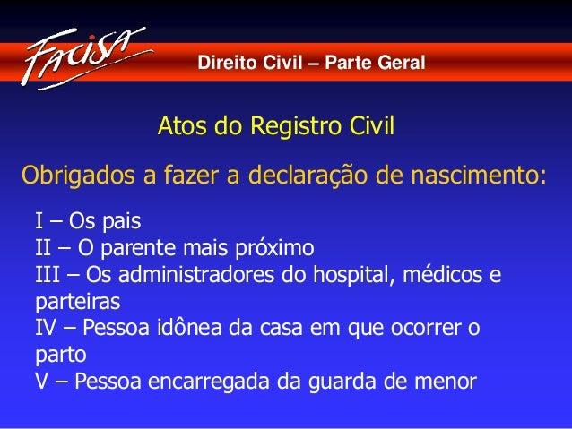 Direito Civil – Parte Geral  Atos do Registro Civil  Obrigados a fazer a declaração de nascimento:  I – Os pais  II – O pa...