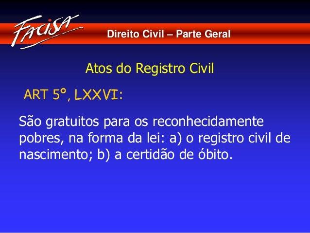 Direito Civil – Parte Geral  Atos do Registro Civil  ART 5º, LXXVI:  São gratuitos para os reconhecidamente  pobres, na fo...