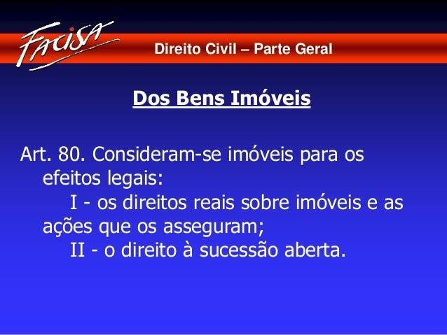 Direito Civil – Parte Geral  Dos Bens Imóveis  Art. 80. Consideram-se imóveis para os  efeitos legais:  I - os direitos re...
