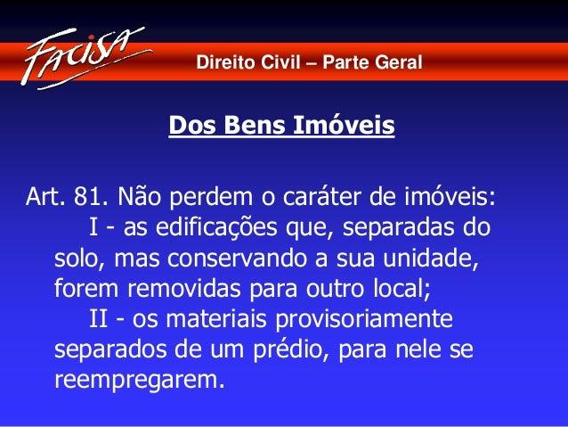 Direito Civil – Parte Geral  Dos Bens Imóveis  Art. 81. Não perdem o caráter de imóveis:  I - as edificações que, separada...
