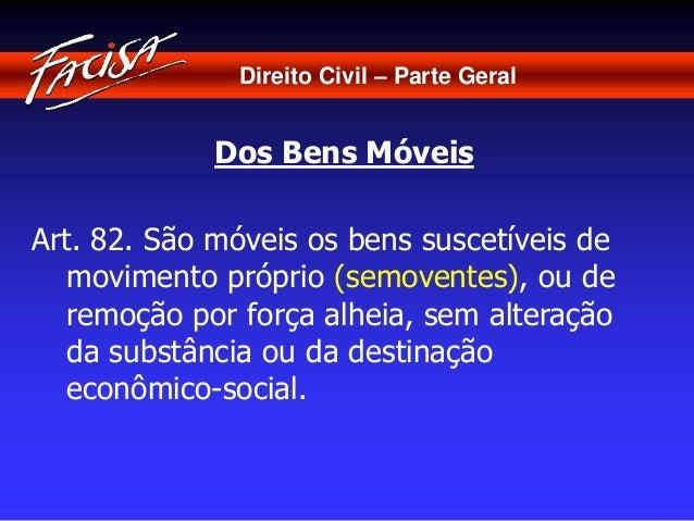 Direito Civil – Parte Geral  Dos Bens Móveis  Art. 82. São móveis os bens suscetíveis de  movimento próprio (semoventes), ...