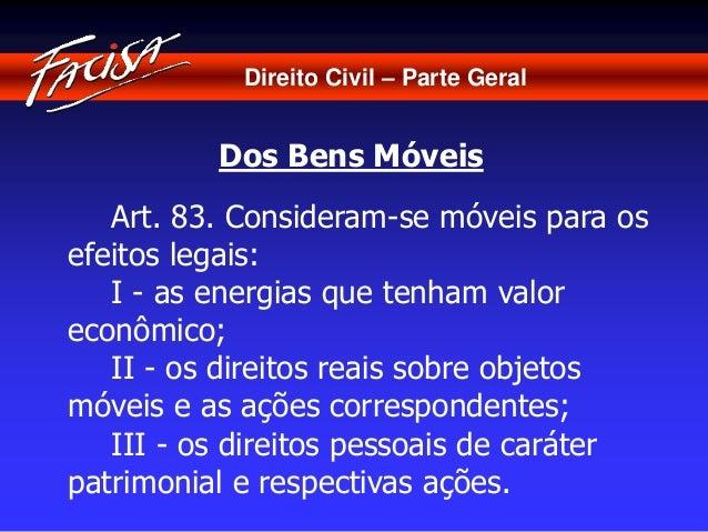 Direito Civil – Parte Geral  Dos Bens Móveis  Art. 83. Consideram-se móveis para os  efeitos legais:  I - as energias que ...